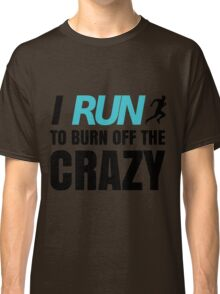 I RUN to burn off the CRAZ Classic T-Shirt