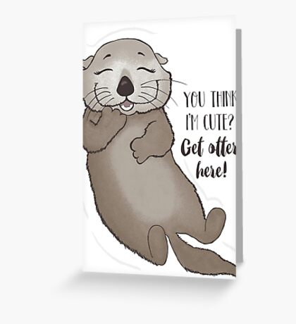 You think I'm cute? Get otter here! Greeting Card