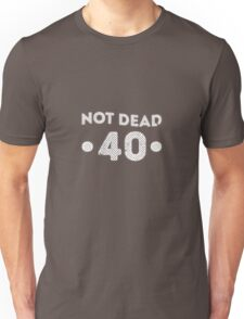 Not dead 40th Birthday Unisex T-Shirt