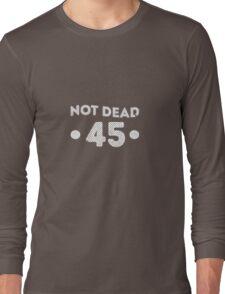 Not Dead 45th Birthday Long Sleeve T-Shirt