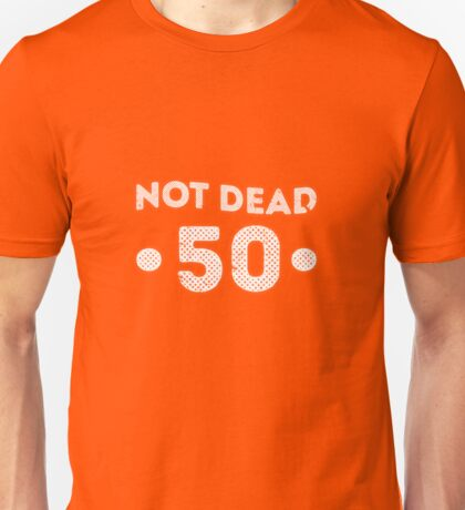 Not Dead 50th Birthday Unisex T-Shirt