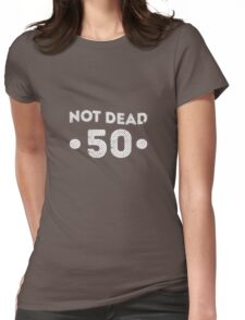Not Dead 50th Birthday Womens Fitted T-Shirt