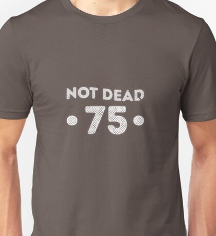 Not Dead 75th Birthday Unisex T-Shirt