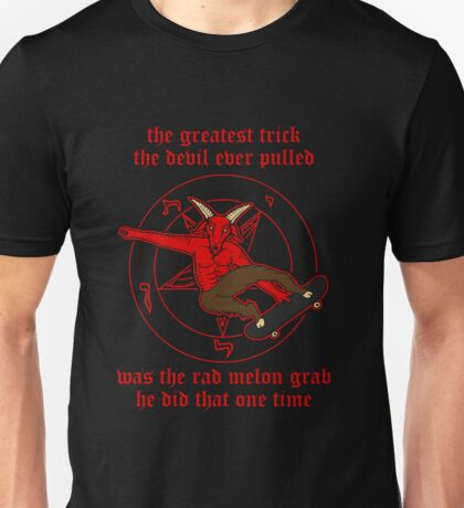 The Greatest Trick The Devil Ever Pulled Was The Rad Melon Grab He Did That One Time Unisex T-Shirt
