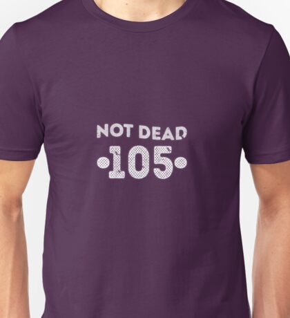 Not Dead 105th Birthday Unisex T-Shirt