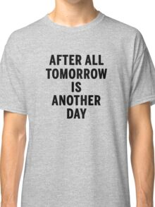 After All Tomorrow Is Another Day Classic T-Shirt