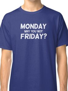 Monday why you not Friday? Classic T-Shirt