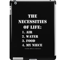 The Necessities Of Life: My Niece - White Text iPad Case/Skin