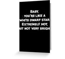 Baby, youre like a white dwarf star Extremely hot, but not very bright Greeting Card