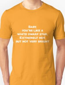 Baby, youre like a white dwarf star Extremely hot, but not very bright Unisex T-Shirt
