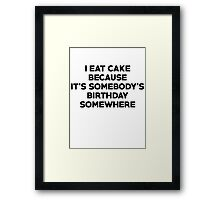 I eat cake because its somebody's birthday somewhere Framed Print