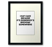 I eat cake because its somebody's birthday somewhere Framed Print