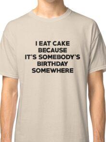I eat cake because its somebody's birthday somewhere Classic T-Shirt
