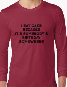 I eat cake because its somebody's birthday somewhere Long Sleeve T-Shirt