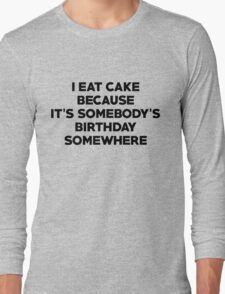 I eat cake because its somebody's birthday somewhere Long Sleeve T-Shirt