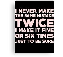 I never make the same mistake twice, I make it five or six times, just to be sure Canvas Print