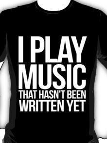 I play music that hasn't been written yet T-Shirt