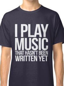 I play music that hasn't been written yet Classic T-Shirt