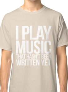 I play music that hasn't been written yet Classic T-Shirt