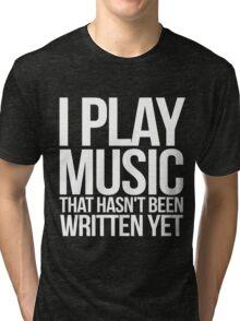 I play music that hasn't been written yet Tri-blend T-Shirt