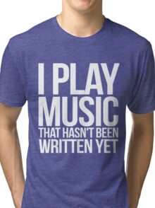 I play music that hasn't been written yet Tri-blend T-Shirt