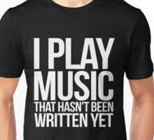 I play music that hasn't been written yet Unisex T-Shirt