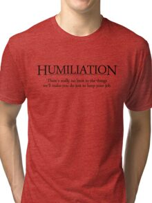 Theres really no limit to the things well make you do just to keep your job. Tri-blend T-Shirt