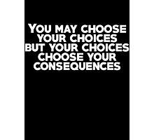 You may choose your choices, but your choices choose your consequences Photographic Print