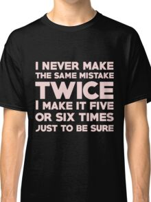 I never make the same mistake twice, I make it five or six times, just to be sure Classic T-Shirt
