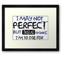 I may not perfect but Jesus thinks I'm to die for Framed Print