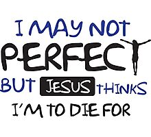 I may not perfect but Jesus thinks I'm to die for Photographic Print