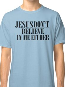 Jesus don't believe in me either Classic T-Shirt