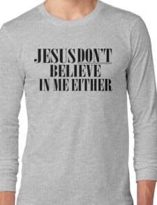 Jesus don't believe in me either Long Sleeve T-Shirt