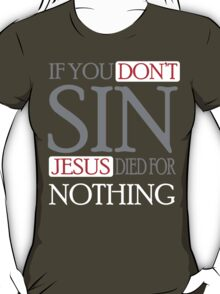 If you don't sin, Jesus died for nothing T-Shirt