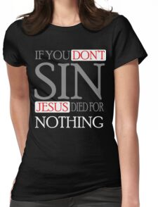 If you don't sin, Jesus died for nothing Womens Fitted T-Shirt