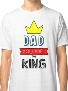 Dad You Are The King Classic T-Shirt