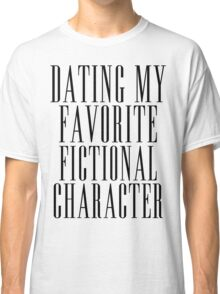 dating my favorite fic character Classic T-Shirt