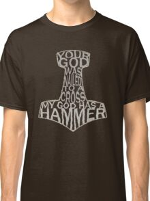 your god was nailed to a cross, my god has a hammer Classic T-Shirt