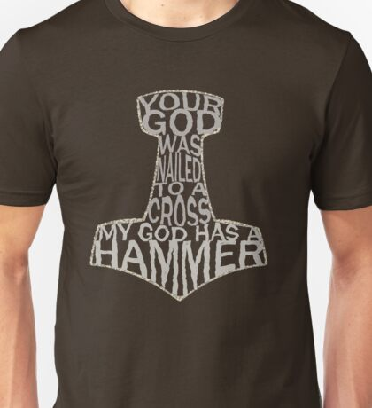your god was nailed to a cross, my god has a hammer Unisex T-Shirt
