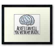 Also? I can kill you with my brain. Framed Print