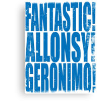 FANTASTIC! ALLONSY!! GERONIMO!!! Canvas Print