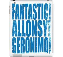 FANTASTIC! ALLONSY!! GERONIMO!!! iPad Case/Skin