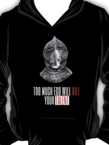 TOO MUCH EGO WILL KILL YOUR TALENT T-Shirt