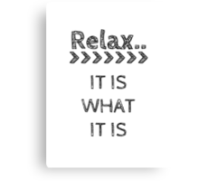 RELAX > IT IS WHAT IT IS Canvas Print