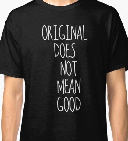 Original Does Not Mean Good Classic T-Shirt