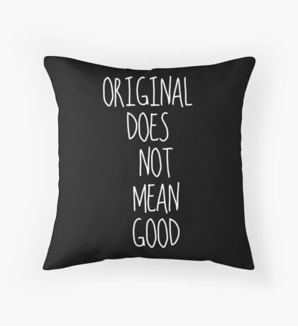 Original Does Not Mean Good Throw Pillow