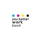 You Better Work Biatch! by ak4e