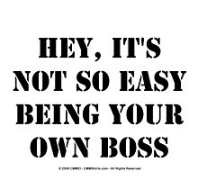 Hey, It's Not So Easy Being Your Own Boss - Black Text by cmmei