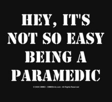Hey, It's Not So Easy Being A Paramedic - White Text by cmmei