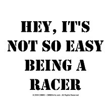 Hey, It's Not So Easy Being A Racer - Black Text by cmmei